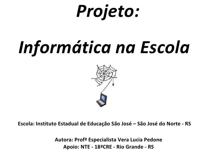 Informática na Escola Projeto: Escola:   Instituto Estadual de Educação São José – São José do Norte - RS Autora: Profª Es...