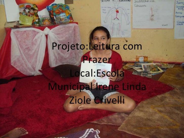 Projeto:Leitura com Prazer Local:Escola Municipal Irene Linda Ziole Crivelli