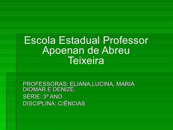 Escola Estadual Professor Apoenan de Abreu Teixeira PROFESSORAS: ELIANA,LUCINA, MARIA DIOMAR E DENIZE. SÉRIE: 3º ANO DISCI...