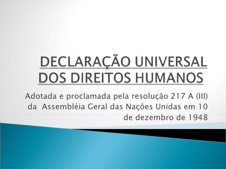 Adotada e proclamada pela resolução 217 A (III) da Assembléia Geral das Nações Unidas em 10 de dezembro de 1948