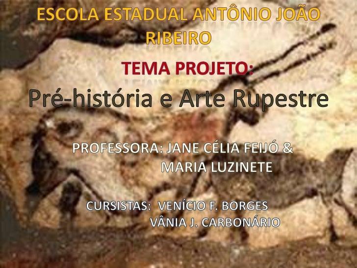 ESCOLA ESTADUAL ANTÔNIO JOÃO RIBEIRO<br />TEMA PROJETO:<br />Pré-história e Arte Rupestre<br />Professora: Jane Célia Feij...