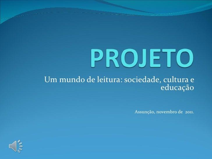 Um mundo de leitura: sociedade, cultura e                               educação                        Assunção, novembro...