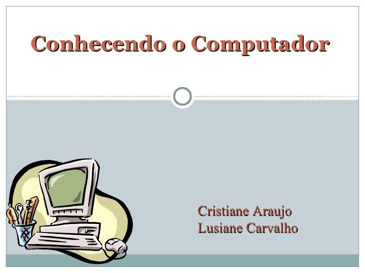 Conhecendo o Computador Cristiane Araujo Lusiane Carvalho