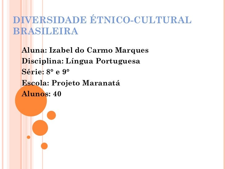 DIVERSIDADE ÉTNICO-CULTURAL BRASILEIRA Aluna: Izabel do Carmo Marques Disciplina: Língua Portuguesa Série: 8° e 9° Escola:...