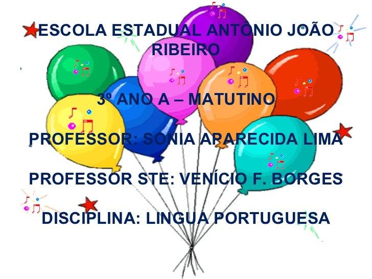 ESCOLA ESTADUAL ANTÔNIO JOÃO RIBEIRO 3º ANO A – MATUTINO PROFESSOR: SONIA APARECIDA LIMA PROFESSOR STE: VENÍCIO F. BORGES ...