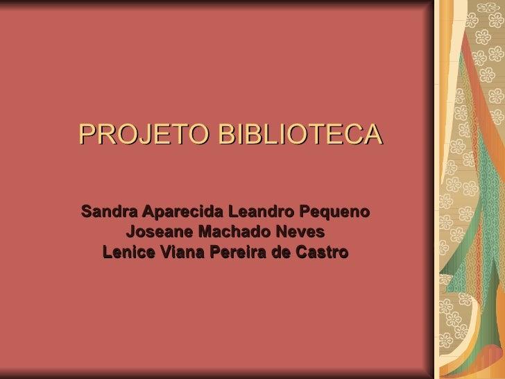 PROJETO BIBLIOTECA Sandra Aparecida Leandro Pequeno Joseane Machado Neves Lenice Viana Pereira de Castro