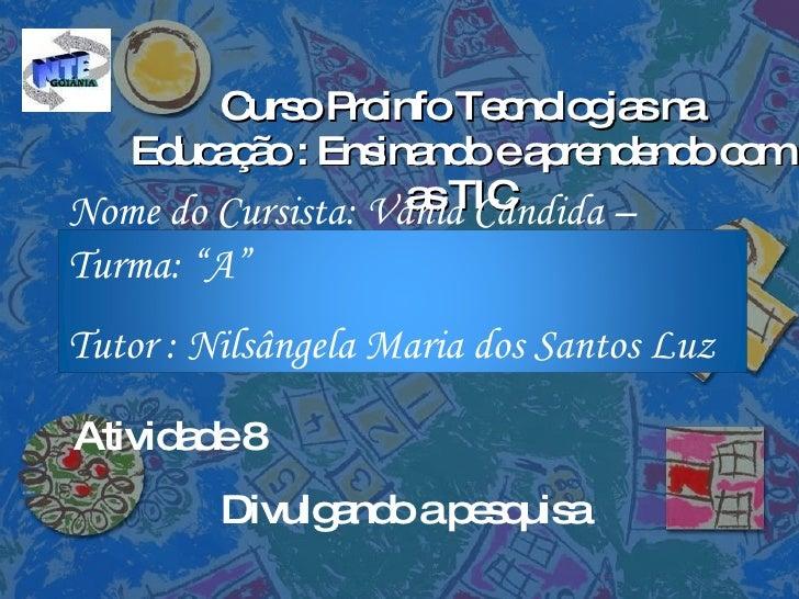Curso Proinfo Tecnologias na Educação : Ensinando e aprendendo com as TIC Atividade 8 Divulgando a pesquisa Nome do Cursis...
