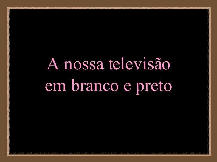 A nossa televisão em branco e preto