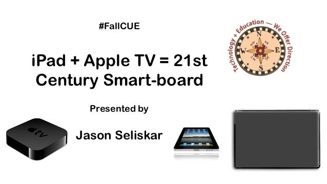 #FallCUEiPad + Apple TV = 21st Century Smart-board       Presented by     Jason Seliskar