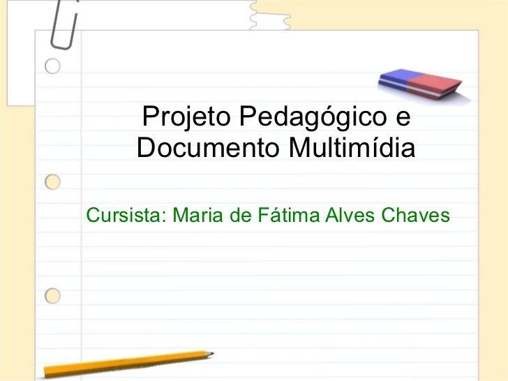 Projeto Pedagógico e     Documento MultimídiaCursista: Maria de Fátima Alves Chaves