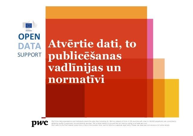 DATA SUPPORT OPEN Atvērtie dati, to publicēšanas vadlīnijas un normatīvi PwC firms help organisations and individuals crea...