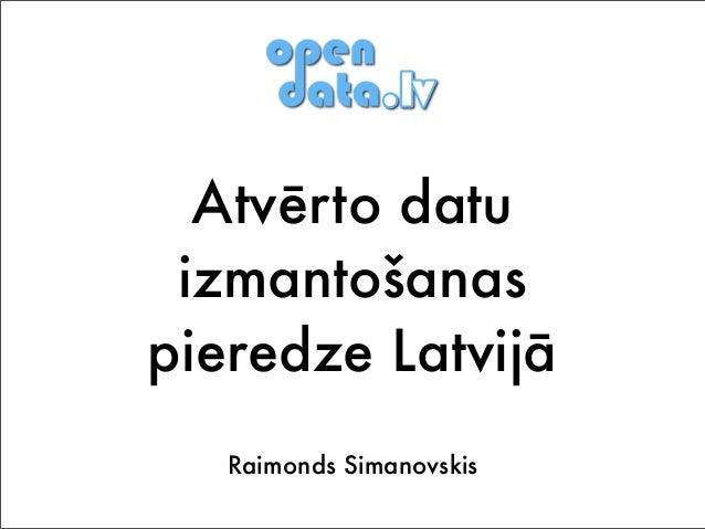 Atvērto datu izmantošanas pieredze Latvijā Raimonds Simanovskis