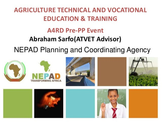 AGRICULTURE TECHNICAL AND VOCATIONAL EDUCATION & TRAINING NEPAD Planning and Coordinating Agency A4RD Pre-PP Event Abraham...