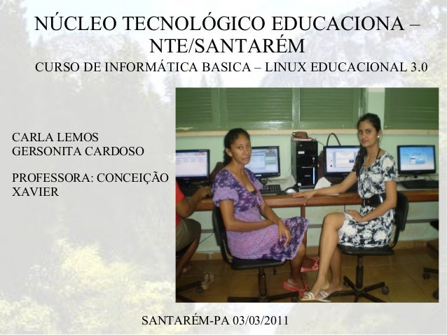 NÚCLEO TECNOLÓGICO EDUCACIONA –            NTE/SANTARÉM   CURSO DE INFORMÁTICA BASICA – LINUX EDUCACIONAL 3.0CARLA LEMOSGE...