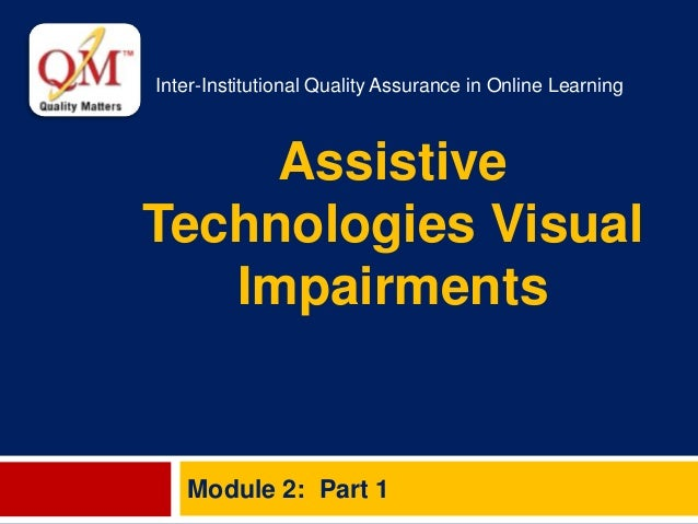 Inter-Institutional Quality Assurance in Online Learning Assistive Technologies Visual Impairments Module 2: Part 1