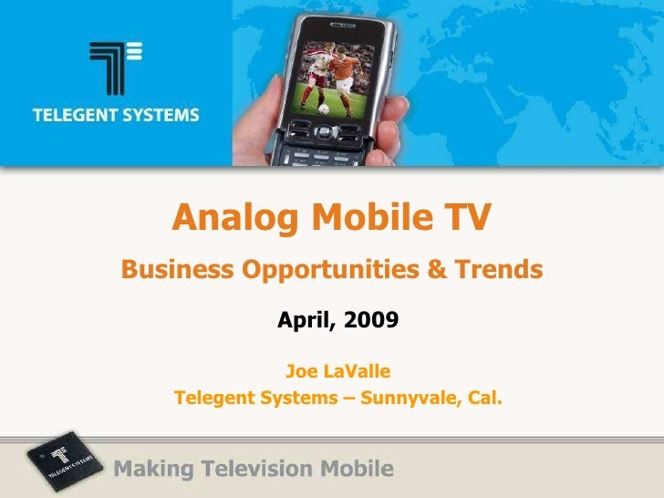 Analog Mobile TV Business Opportunities & Trends April, 2009 Joe LaValle Telegent Systems – Sunnyvale, Cal.