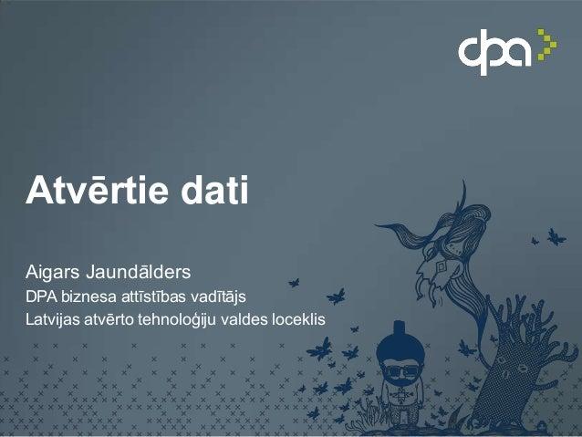 Atvērtie datiAigars JaundāldersDPA biznesa attīstības vadītājsLatvijas atvērto tehnoloģiju valdes loceklis