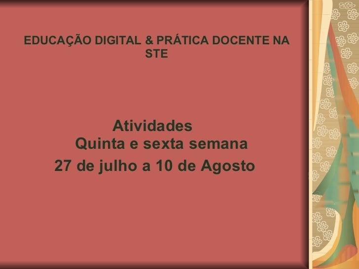 EDUCAÇÃO DIGITAL & PRÁTICA DOCENTE NA STE <ul><li>Atividades  Quinta e sexta semana </li></ul><ul><li>27 de julho a 10 de ...
