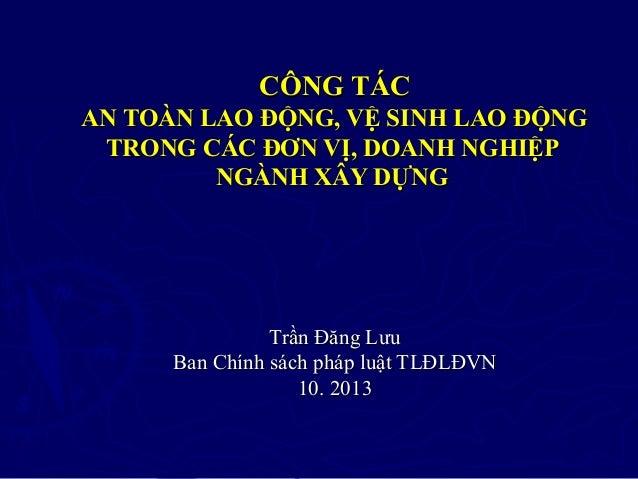 CÔNG TÁC AN TOÀN LAO ĐỘNG, VỆ SINH LAO ĐỘNG TRONG CÁC ĐƠN VỊ, DOANH NGHIỆP NGÀNH XÂY DỰNG  Trần Đăng Lưu Ban Chính sách ph...