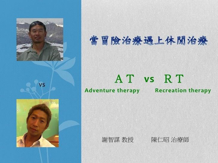 vs             AT vs RT     Adventure therapy   Recreation therapy          謝智謀 教授         陳仁昭 治療師