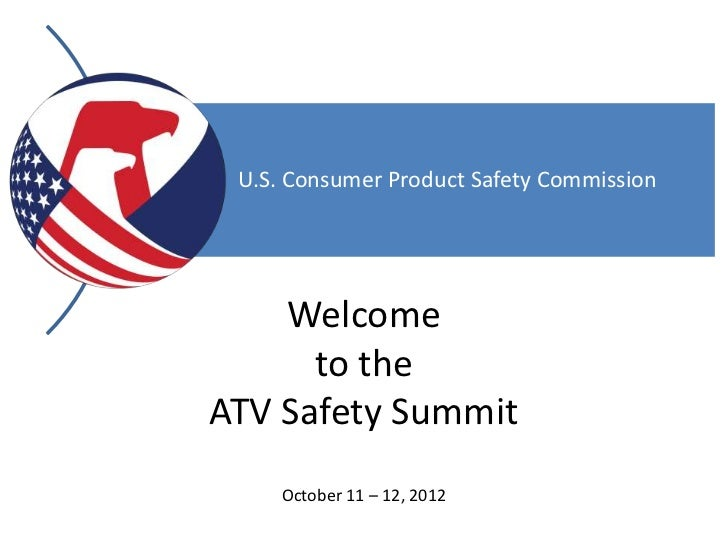 U.S. Consumer Product Safety Commission    Welcome      to theATV Safety Summit     October 11 – 12, 2012