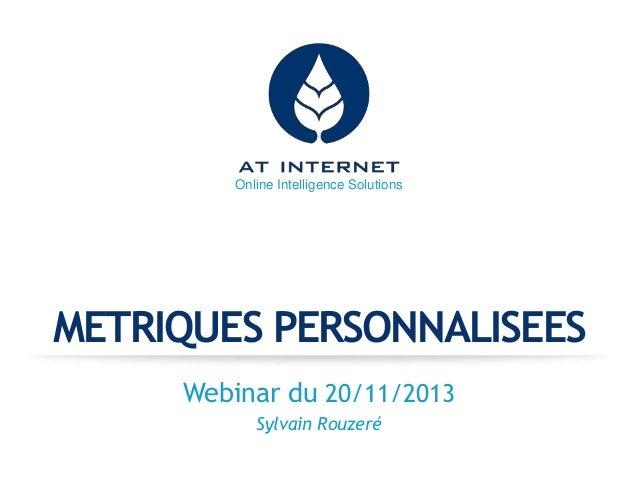 Online Intelligence Solutions  METRIQUES PERSONNALISEES Webinar du 20/11/2013 Sylvain Rouzeré