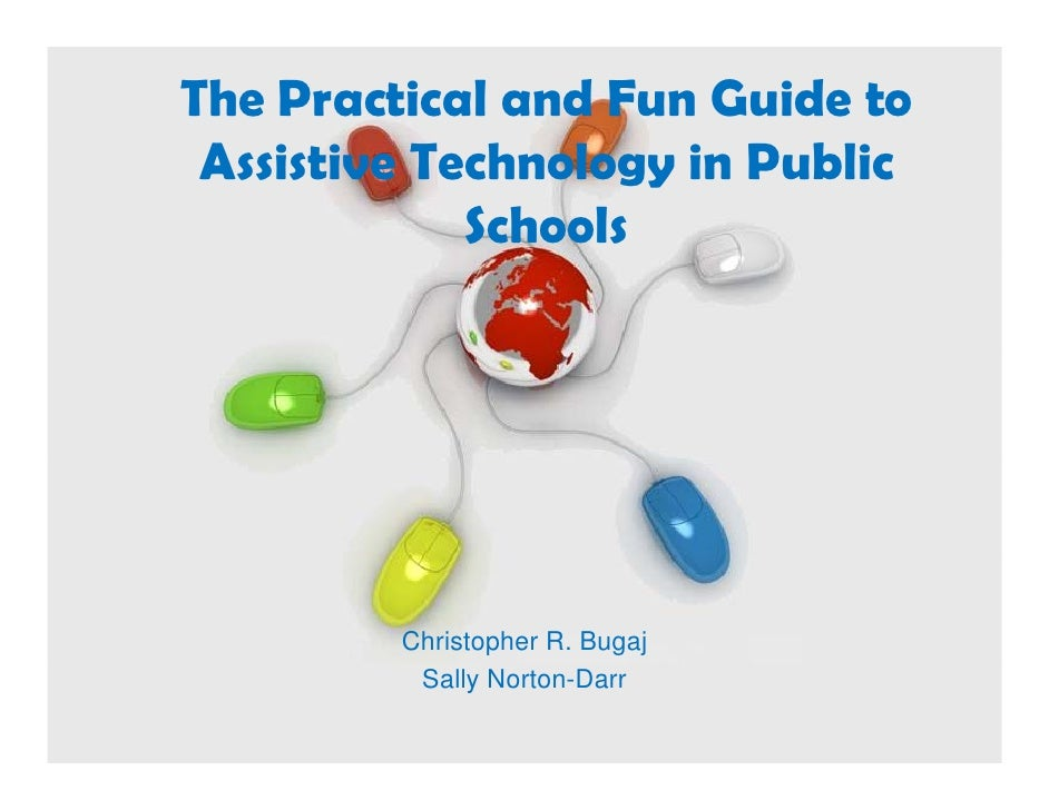 The Practical and Fun Guide to  Assistive Technology i Public  A i ti T h l         in P bli              Schools         ...