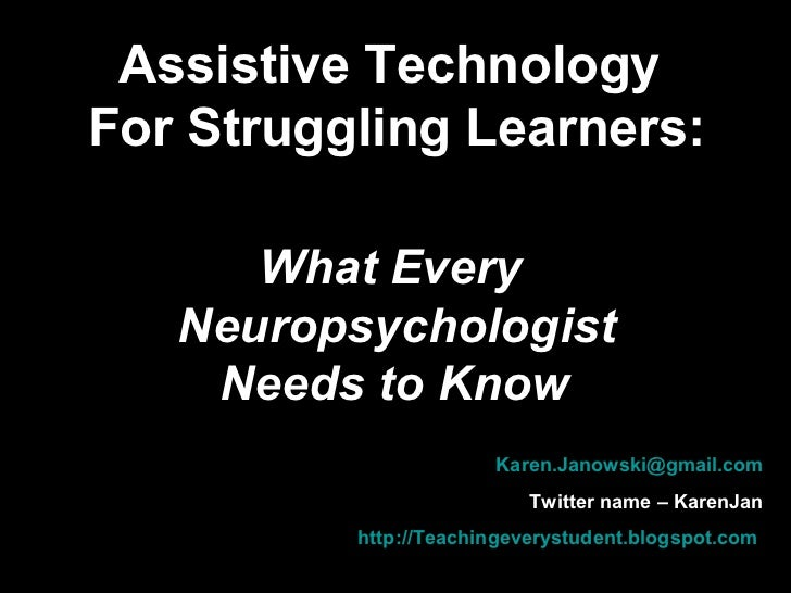 Assistive Technology  For Struggling Learners: What Every  Neuropsychologist Needs to Know   [email_address] Twitter name ...