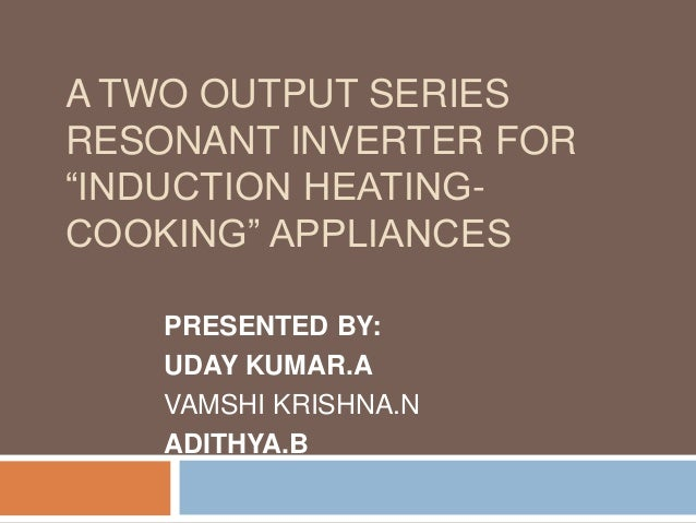 "A TWO OUTPUT SERIES RESONANT INVERTER FOR ""INDUCTION HEATINGCOOKING"" APPLIANCES PRESENTED BY: UDAY KUMAR.A VAMSHI KRISHNA...."