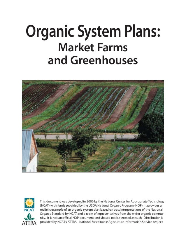 Organic System Plans: Market Farms and Greenhouses This document was developed in 2006 by the National Center for Appropri...