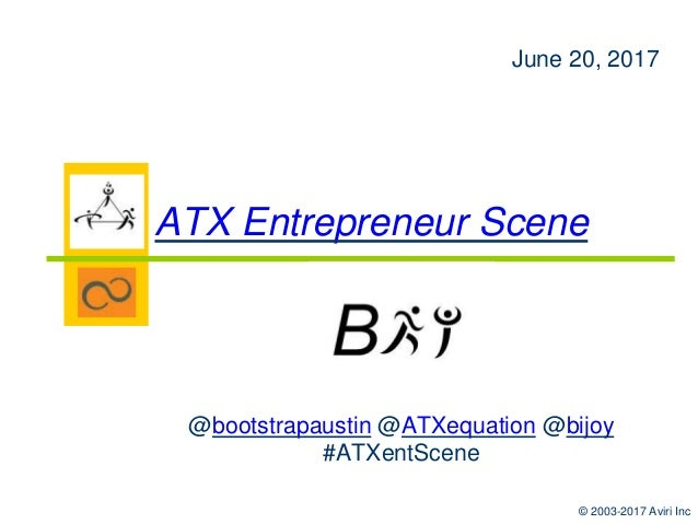 © 2003-2017 Aviri Inc @bootstrapaustin @ATXequation @bijoy #ATXentScene June 20, 2017 ATX Entrepreneur Scene