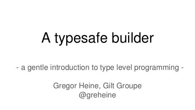 A typesafe builder - a gentle introduction to type level programming - Gregor Heine, Gilt Groupe @greheine