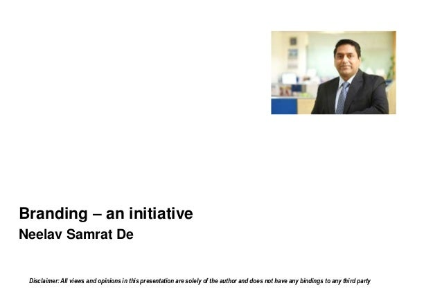 Branding – an initiative Neelav Samrat De Disclaimer: All views and opinions in this presentation are solely of the author...