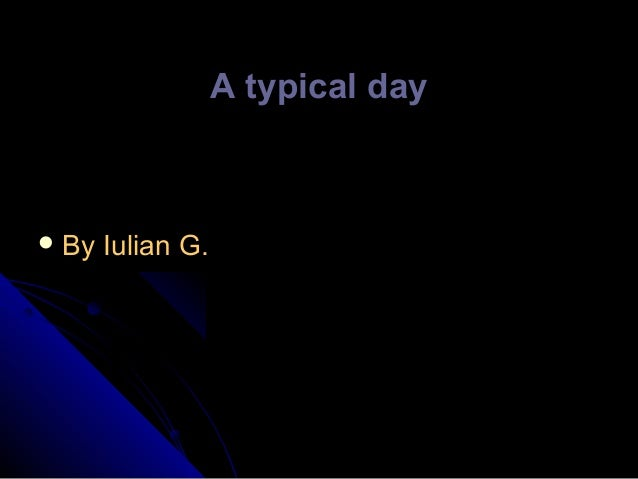A typical day   By  Iulian G.
