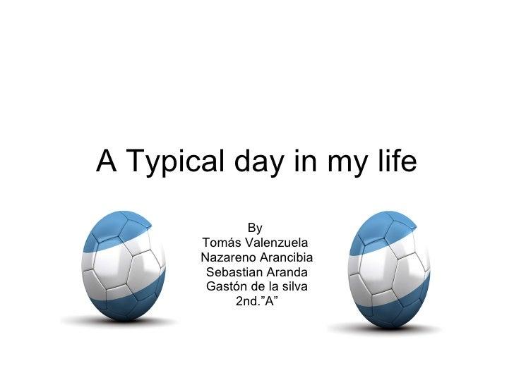 "A Typical day in my life By  Tomás Valenzuela  Nazareno Arancibia Sebastian Aranda Gastón de la silva 2nd.""A"""