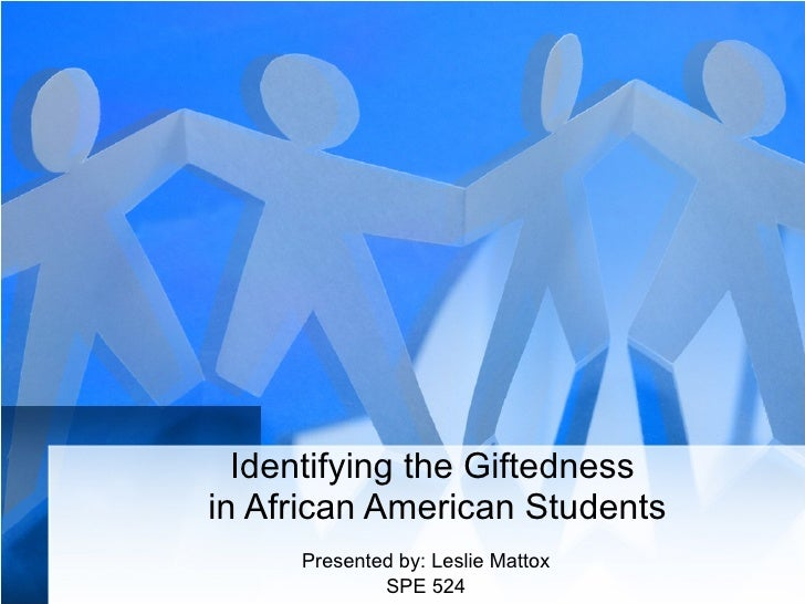 Identifying the Giftedness  in African American Students Presented by: Leslie Mattox SPE 524