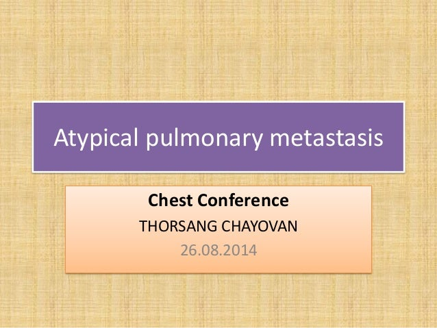 Atypical pulmonary metastasis Chest Conference THORSANG CHAYOVAN 26.08.2014