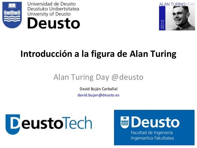 Introducción a la figura de Alan Turing        Alan Turing Day @deusto               David Buján Carballal              da...