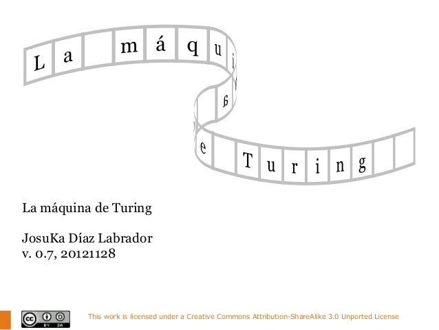 La máquina de TuringJosuKa Díaz Labradorv. 0.7, 20121128          This work is licensed under a Creative Commons Attributi...