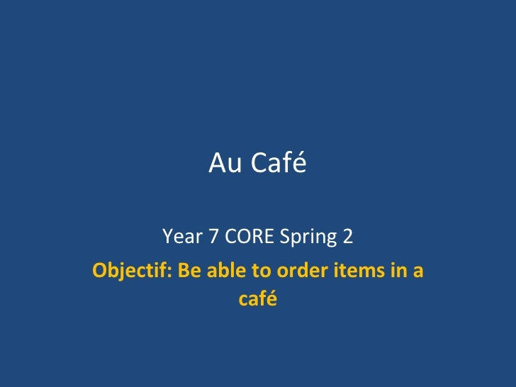 Au Café Year 7 CORE Spring 2 Objectif: Be able to order items in a café