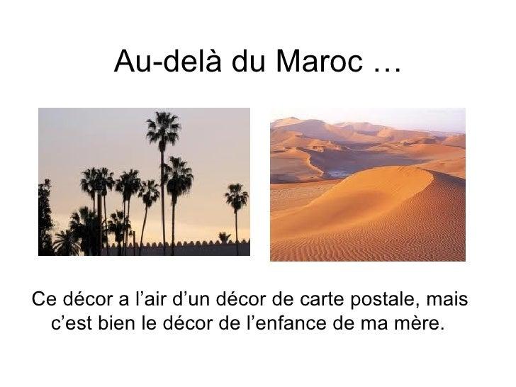 Au-delà du Maroc …Ce décor a l'air d'un décor de carte postale, mais c'est bien le décor de l'enfance de ma mère.