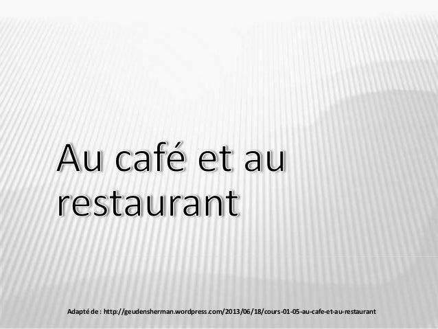 Adapté de : http://geudensherman.wordpress.com/2013/06/18/cours-01-05-au-cafe-et-au-restaurant/