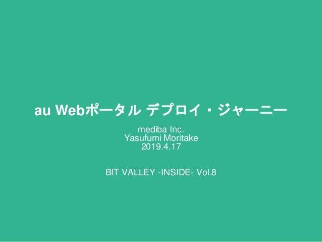 au Webポータル デプロイ・ジャーニー mediba Inc. Yasufumi Moritake 2019.4.17 BIT VALLEY -INSIDE- Vol.8