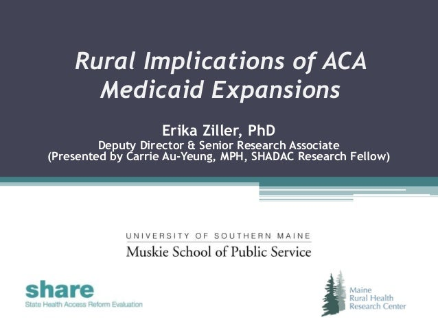 Rural Implications of ACA Medicaid Expansions Erika Ziller, PhD Deputy Director & Senior Research Associate (Presented by ...
