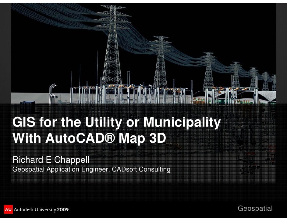 GIS for the Utility or Municipality With AutoCAD® Map 3D Richard E Chappell Geospatial Application Engineer, CADsoft Consu...