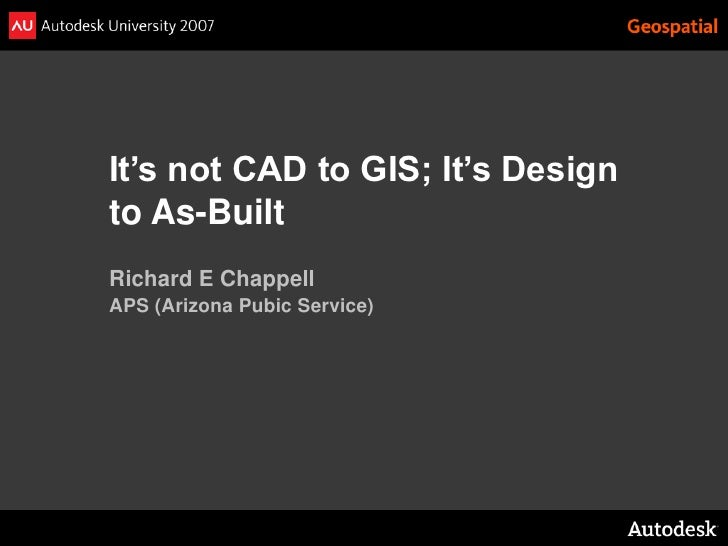It's not CAD to GIS; It's Design to As-Built Richard E Chappell APS (Arizona Pubic Service)