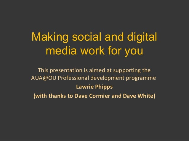 Making social and digital media work for you This presentation is aimed at supporting the AUA@OU Professional development ...