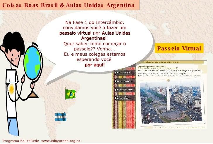 Passeio Virtual Na Fase 1 do Intercâmbio, convidamos você a fazer um  passeio virtual  por  Aulas Unidas Argentinas !  Que...