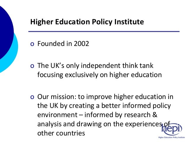 Higher Education Policy Institute o Founded in 2002 o The UK's only independent think tank focusing exclusively on higher ...