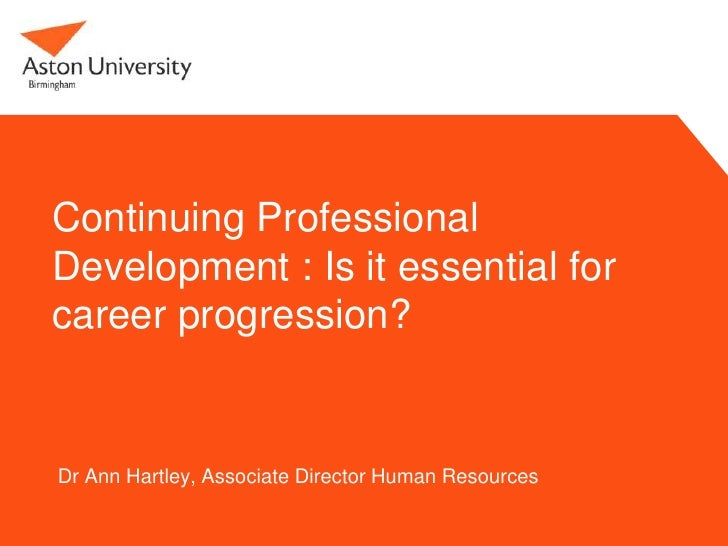 Continuing ProfessionalDevelopment : Is it essential forcareer progression?Dr Ann Hartley, Associate Director Human Resour...